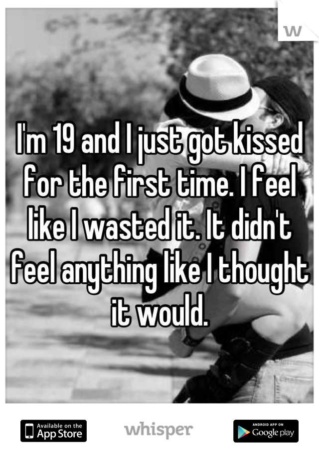 I'm 19 and I just got kissed for the first time. I feel like I wasted it. It didn't feel anything like I thought it would.