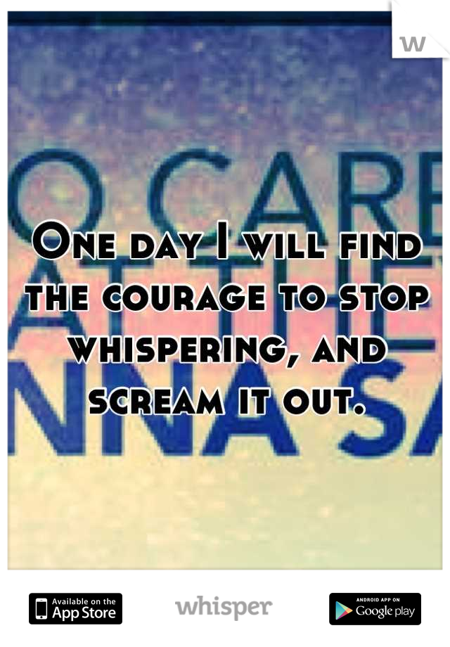 One day I will find the courage to stop whispering, and scream it out.