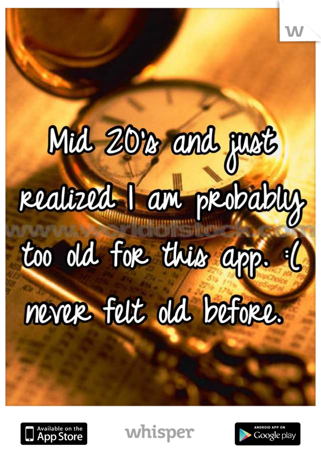 Mid 20's and just realized I am probably too old for this app. :( never felt old before.