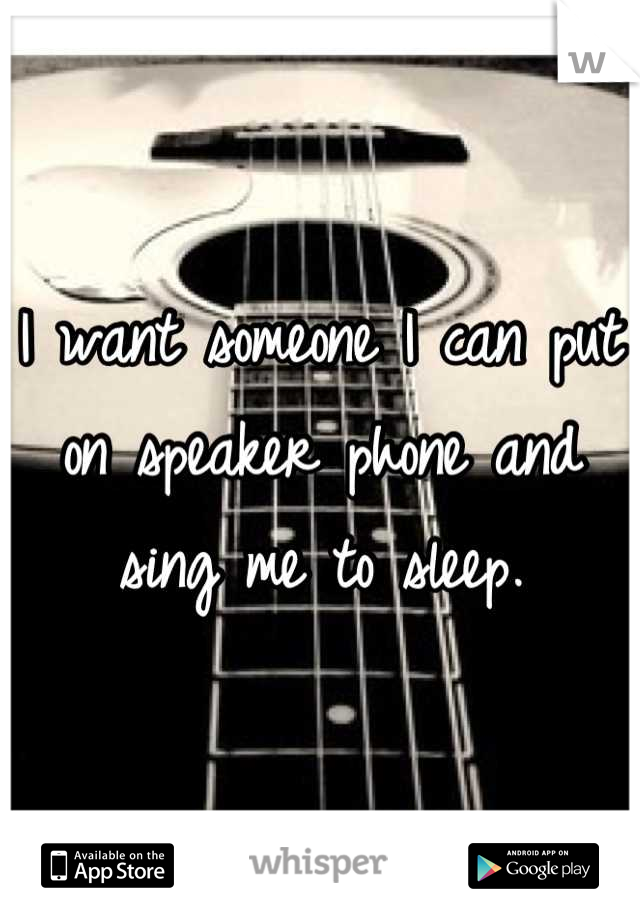 I want someone I can put on speaker phone and sing me to sleep.