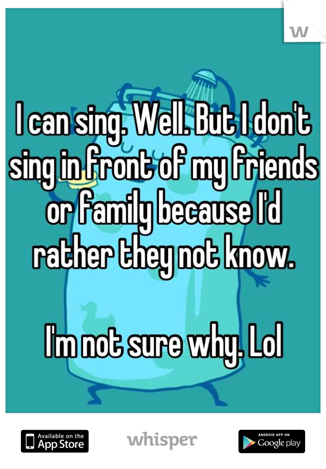 I can sing. Well. But I don't sing in front of my friends or family because I'd rather they not know.  I'm not sure why. Lol