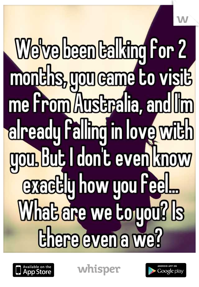 We've been talking for 2 months, you came to visit me from Australia, and I'm already falling in love with you. But I don't even know exactly how you feel... What are we to you? Is there even a we?