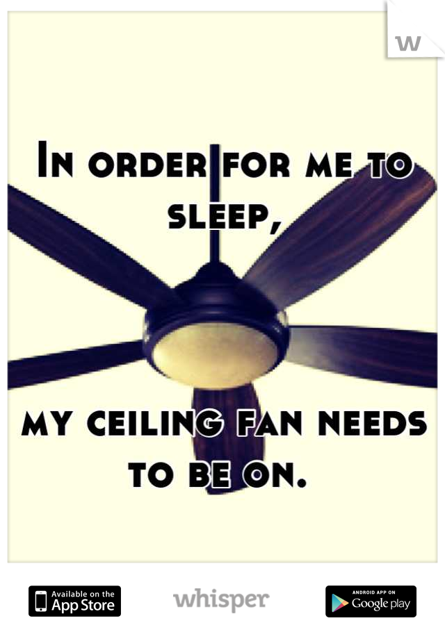 In order for me to sleep,    my ceiling fan needs to be on.
