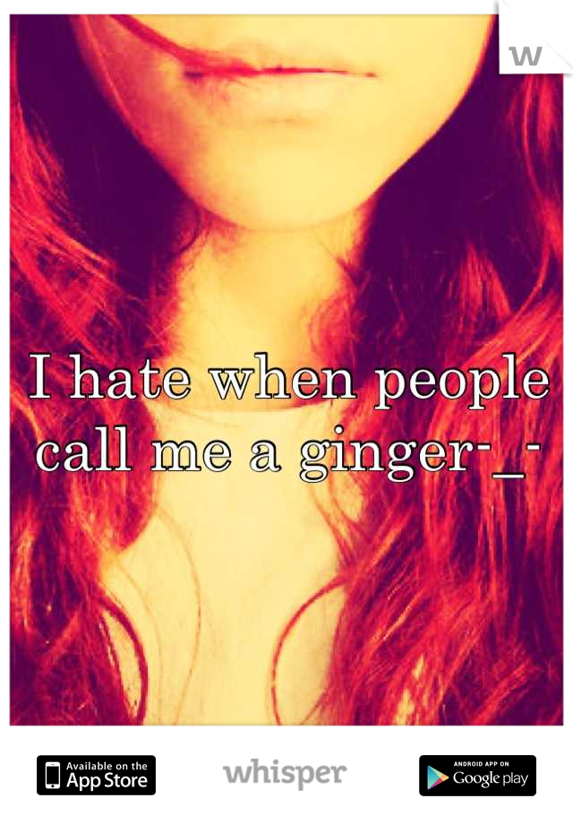 I hate when people call me a ginger-_-