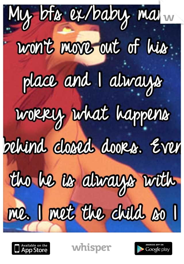 My bfs ex/baby mama won't move out of his place and I always worry what happens behind closed doors. Even tho he is always with me. I met the child so I know he loves me.