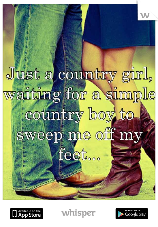 Just a country girl, waiting for a simple country boy to sweep me off my feet...