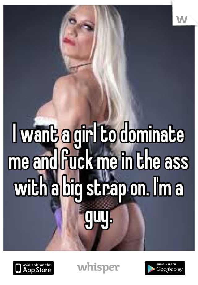 I want a girl to dominate me and fuck me in the ass with a big strap on. I'm a guy.