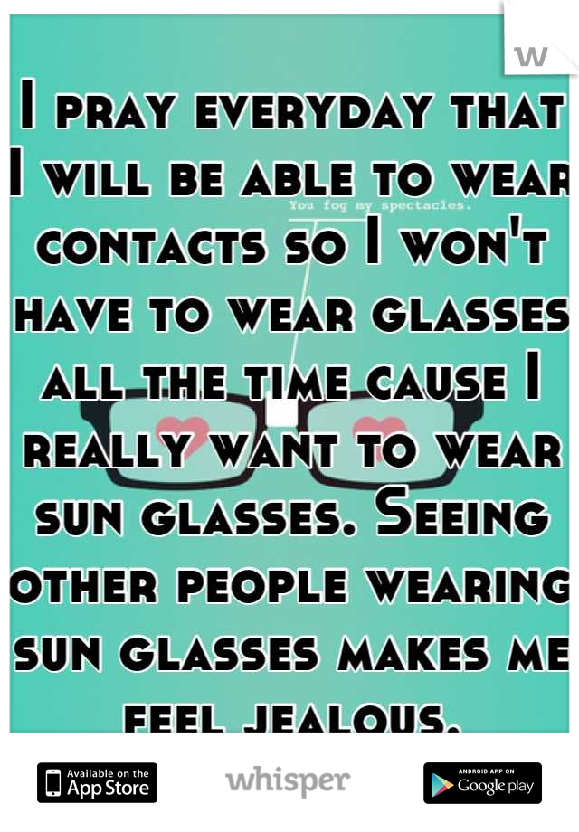 I pray everyday that I will be able to wear contacts so I won't have to wear glasses all the time cause I really want to wear sun glasses. Seeing other people wearing sun glasses makes me feel jealous.