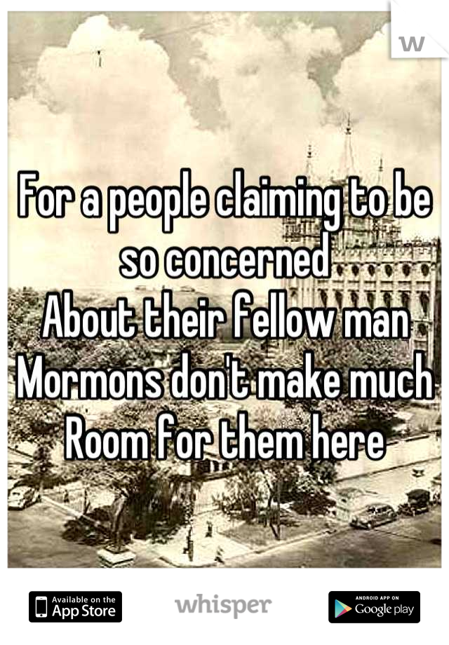 For a people claiming to be so concerned About their fellow man Mormons don't make much Room for them here
