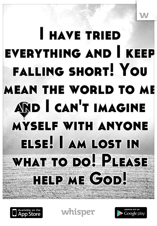 I have tried everything and I keep falling short! You mean the world to me and I can't imagine myself with anyone else! I am lost in what to do! Please help me God!