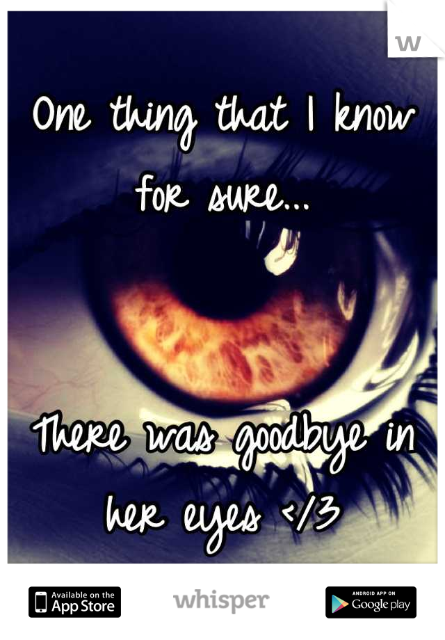 One thing that I know for sure...    There was goodbye in her eyes </3