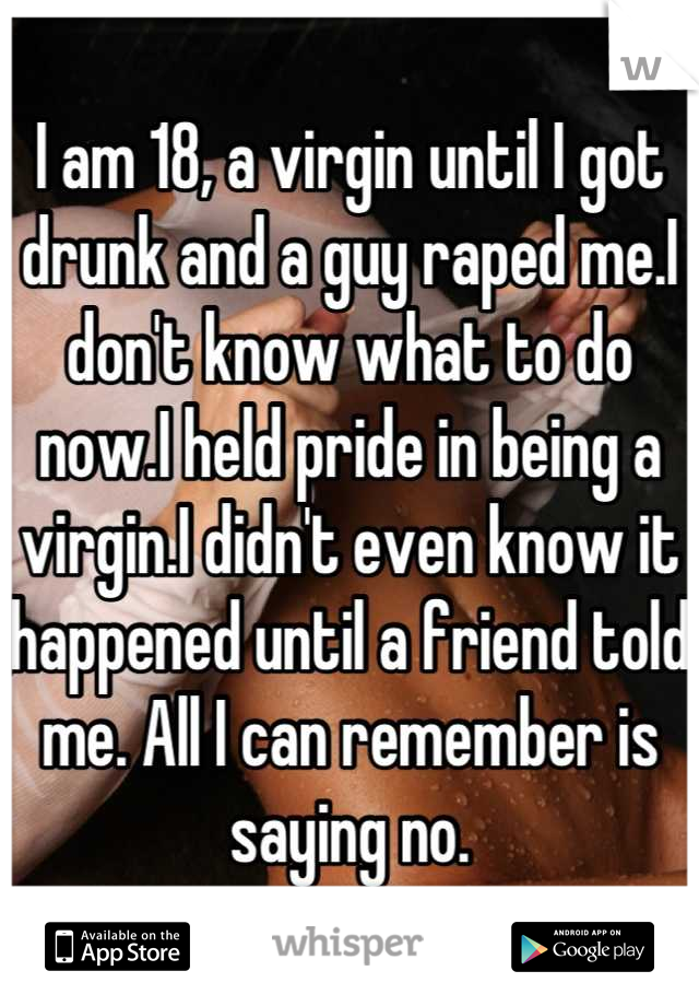 I am 18, a virgin until I got drunk and a guy raped me.I don't know what to do now.I held pride in being a virgin.I didn't even know it happened until a friend told me. All I can remember is saying no.