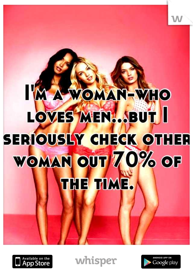 I'm a woman-who loves men...but I seriously check other woman out 70% of the time.