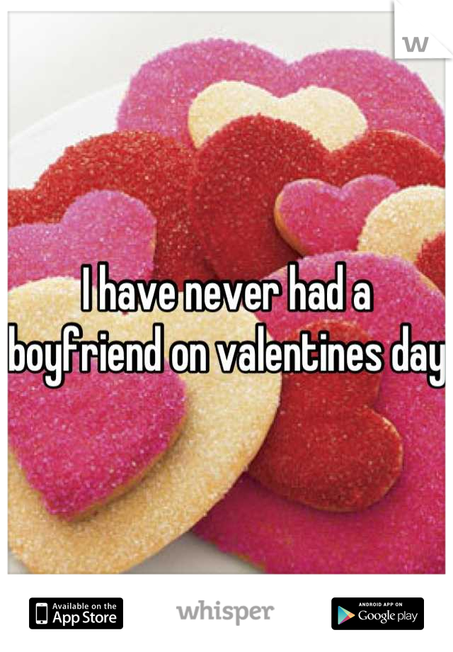 I have never had a boyfriend on valentines day