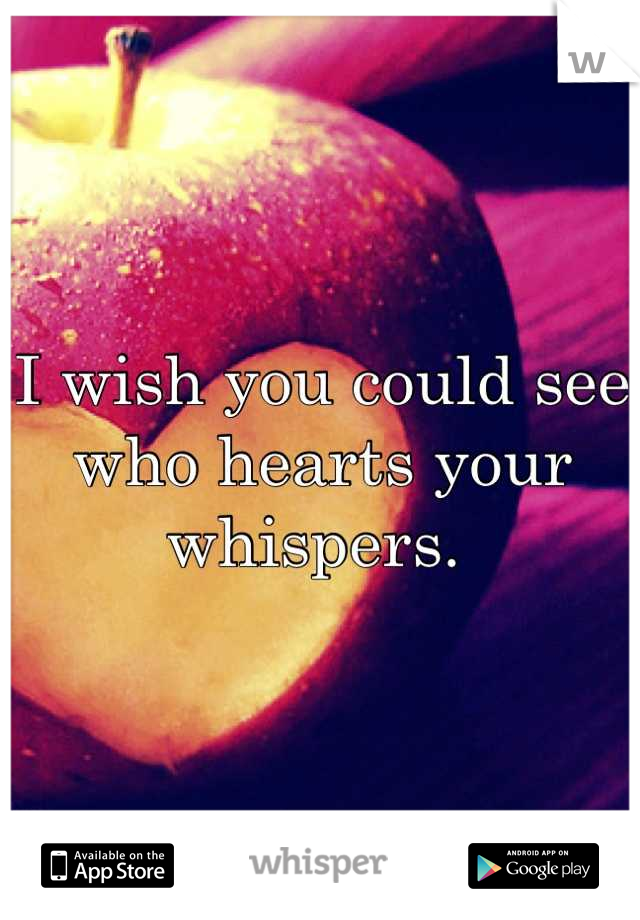 I wish you could see who hearts your whispers.