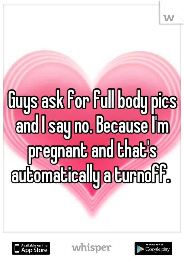 Guys ask for full body pics and I say no. Because I'm pregnant and that's automatically a turnoff.