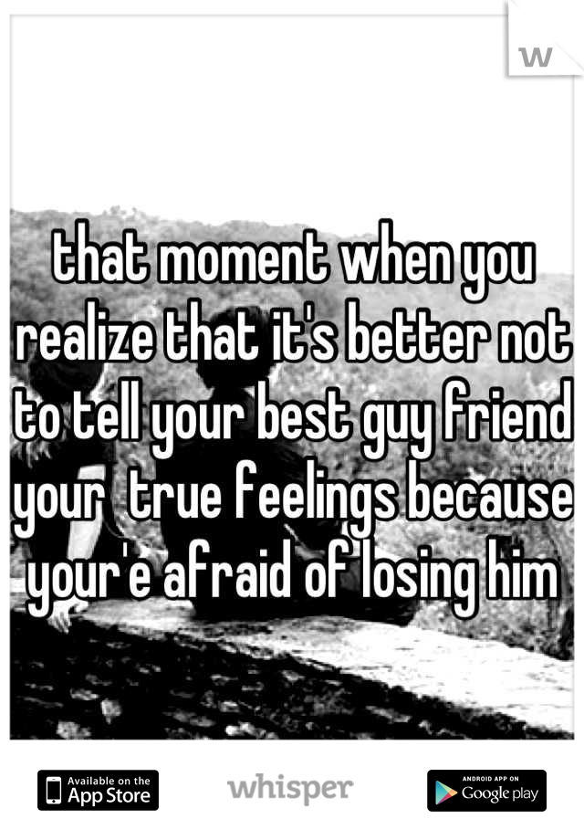 that moment when you realize that it's better not to tell your best guy friend your  true feelings because your'e afraid of losing him