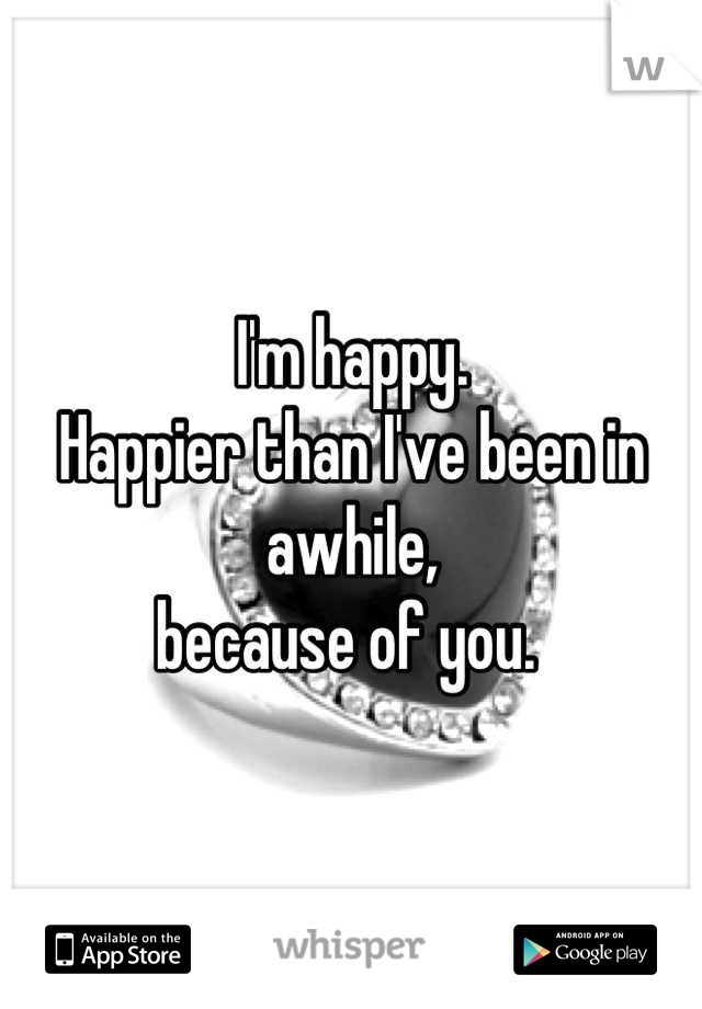 I'm happy.  Happier than I've been in awhile,  because of you.