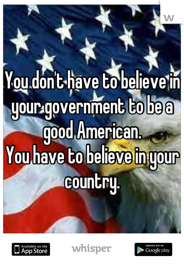 You don't have to believe in your government to be a good American. You have to believe in your country.