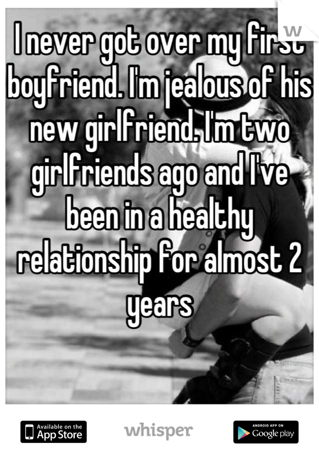 I never got over my first boyfriend. I'm jealous of his new girlfriend. I'm two girlfriends ago and I've been in a healthy relationship for almost 2 years
