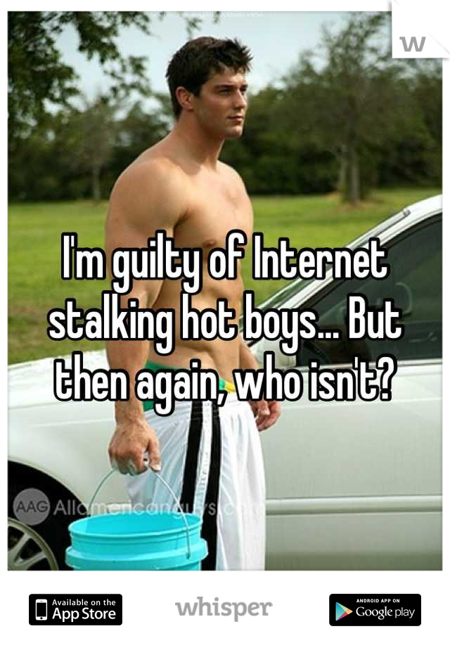 I'm guilty of Internet stalking hot boys... But then again, who isn't?