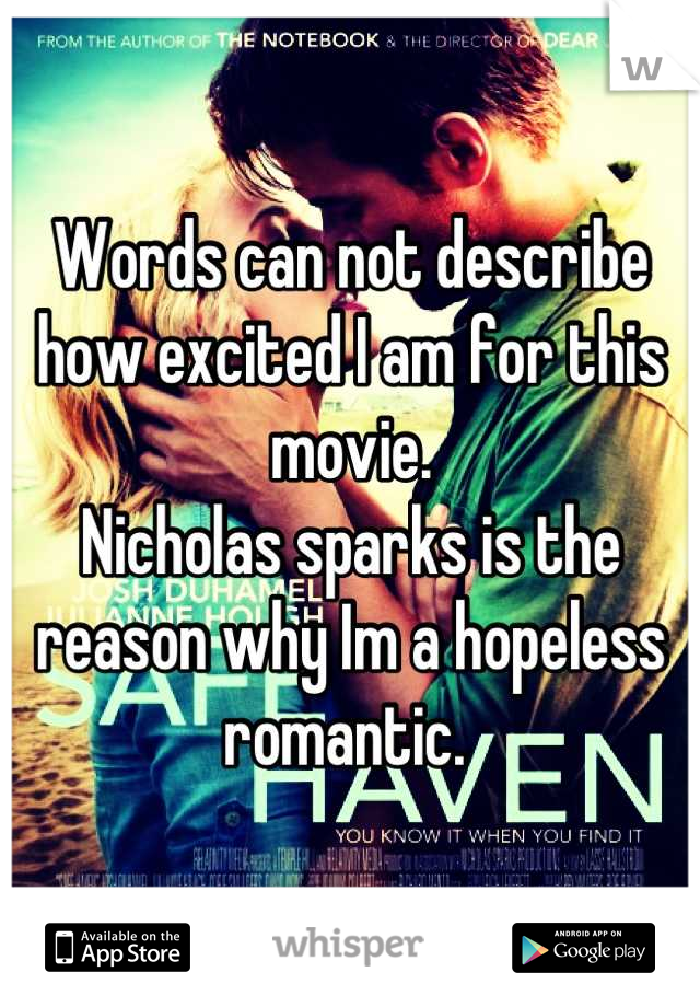 Words can not describe how excited I am for this movie.  Nicholas sparks is the reason why Im a hopeless romantic.