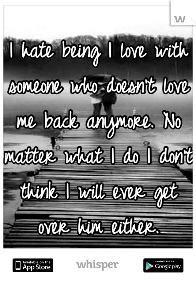 I hate being I love with someone who doesn't love me back anymore. No matter what I do I don't think I will ever get over him either.