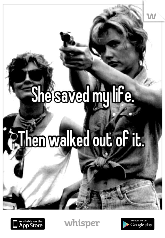 She saved my life.   Then walked out of it.