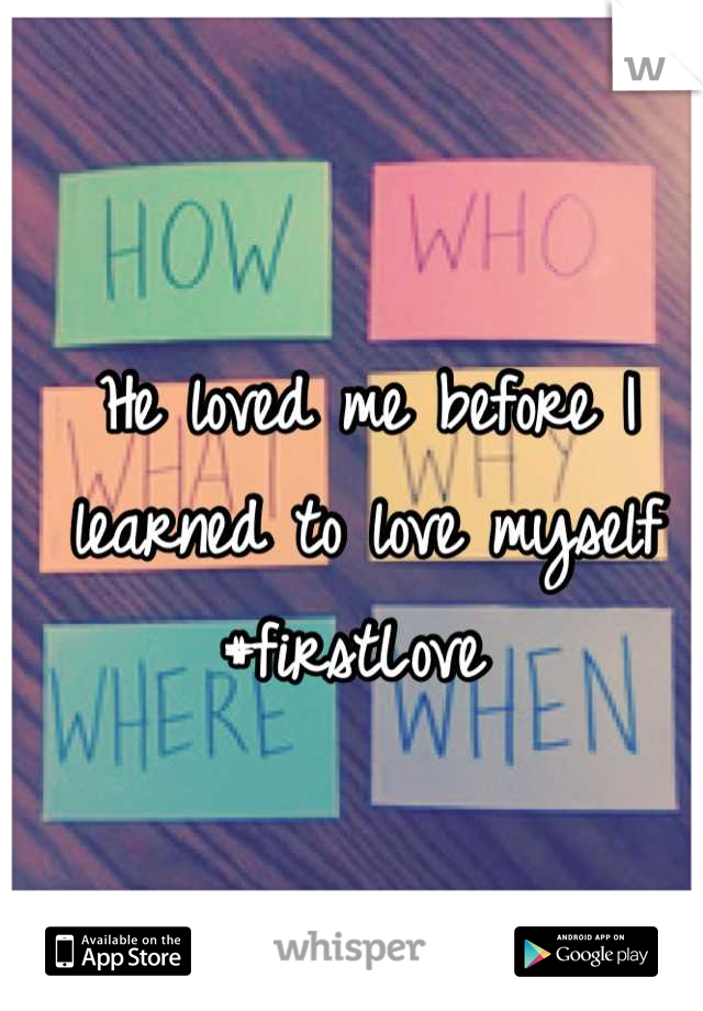 He loved me before I learned to love myself #firstLove