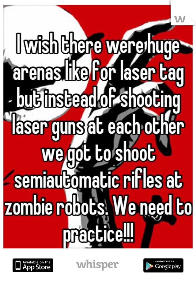 I wish there were huge arenas like for laser tag but instead of shooting laser guns at each other we got to shoot semiautomatic rifles at zombie robots. We need to practice!!!