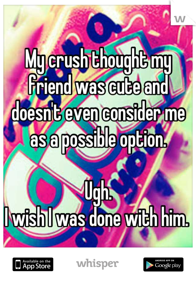 My crush thought my friend was cute and doesn't even consider me as a possible option.   Ugh. I wish I was done with him.