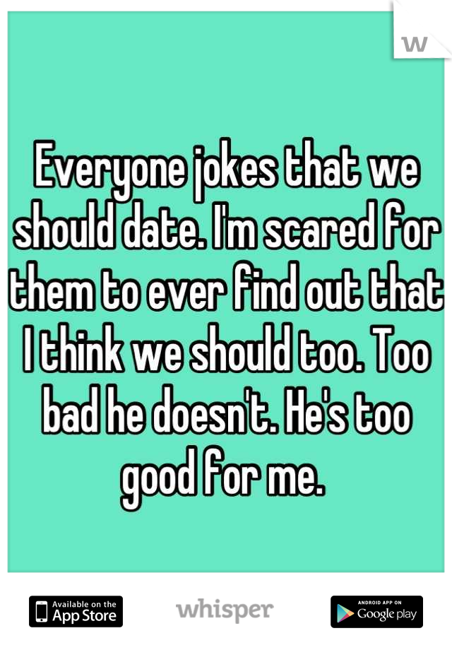 Everyone jokes that we should date. I'm scared for them to ever find out that I think we should too. Too bad he doesn't. He's too good for me.