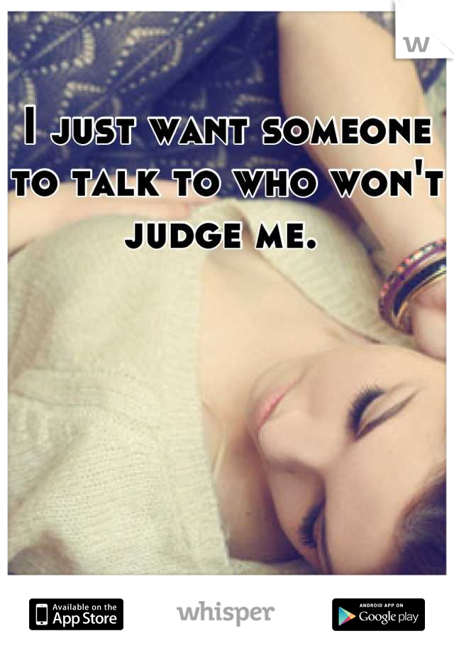 I just want someone to talk to who won't judge me.