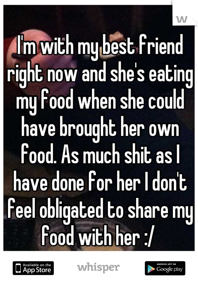 I'm with my best friend right now and she's eating my food when she could have brought her own food. As much shit as I have done for her I don't feel obligated to share my food with her :/