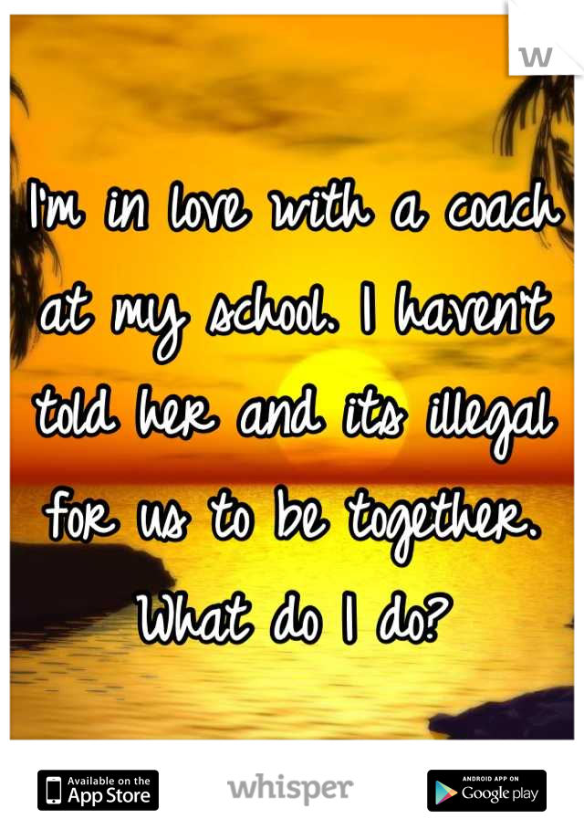 I'm in love with a coach at my school. I haven't told her and its illegal for us to be together. What do I do?