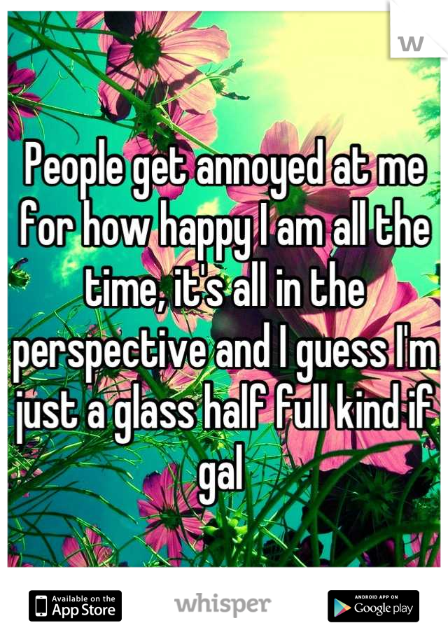 People get annoyed at me for how happy I am all the time, it's all in the perspective and I guess I'm just a glass half full kind if gal