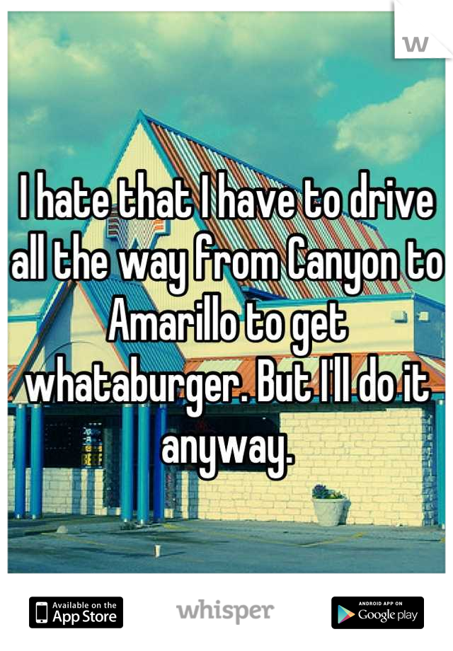 I hate that I have to drive all the way from Canyon to Amarillo to get whataburger. But I'll do it anyway.