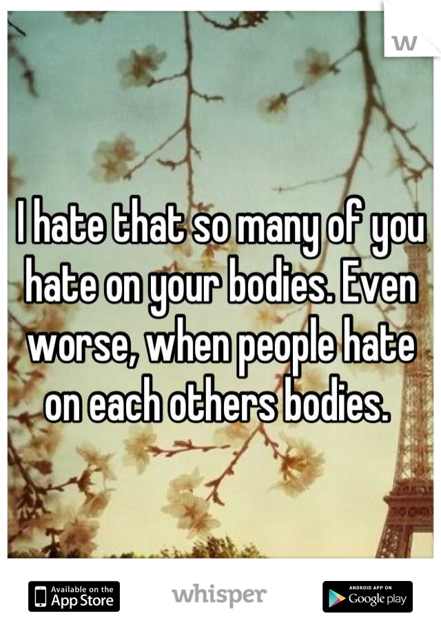 I hate that so many of you hate on your bodies. Even worse, when people hate on each others bodies.