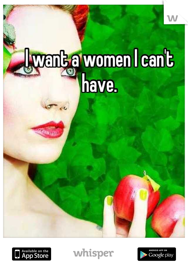 I want a women I can't have.
