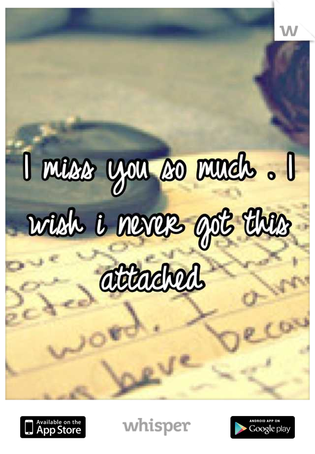 I miss you so much . I wish i never got this attached