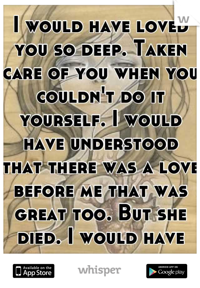 I would have loved you so deep. Taken care of you when you couldn't do it yourself. I would have understood that there was a love before me that was great too. But she died. I would have loved her too.