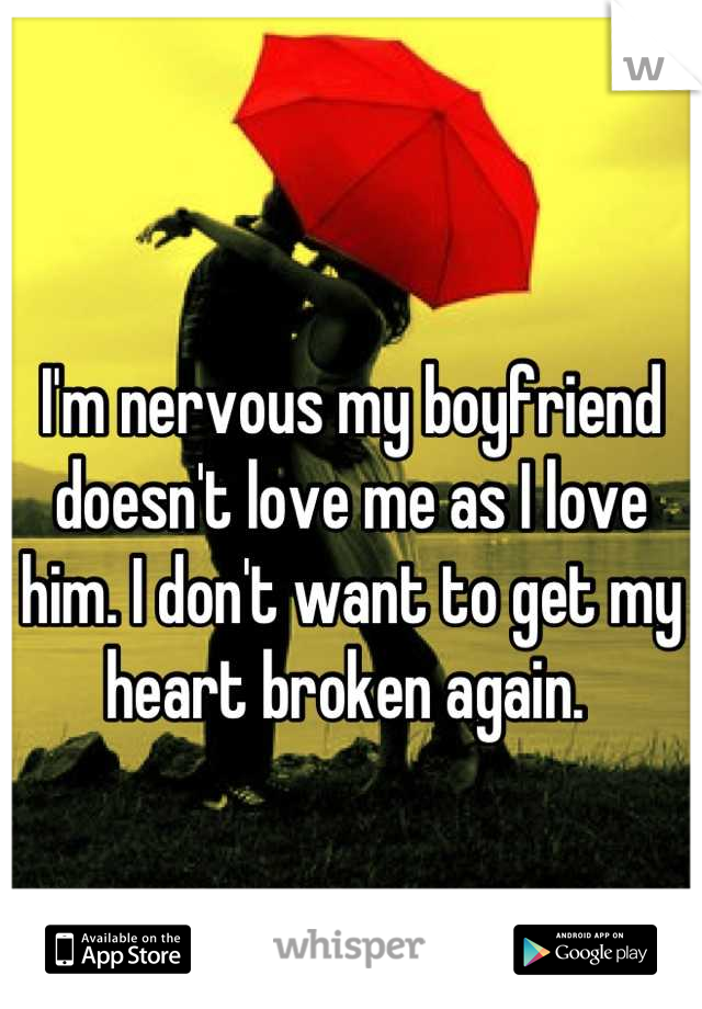 I'm nervous my boyfriend doesn't love me as I love him. I don't want to get my heart broken again.