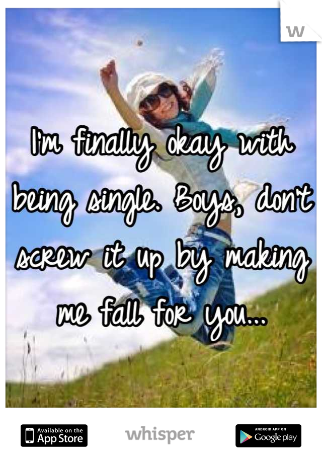 I'm finally okay with being single. Boys, don't screw it up by making me fall for you...
