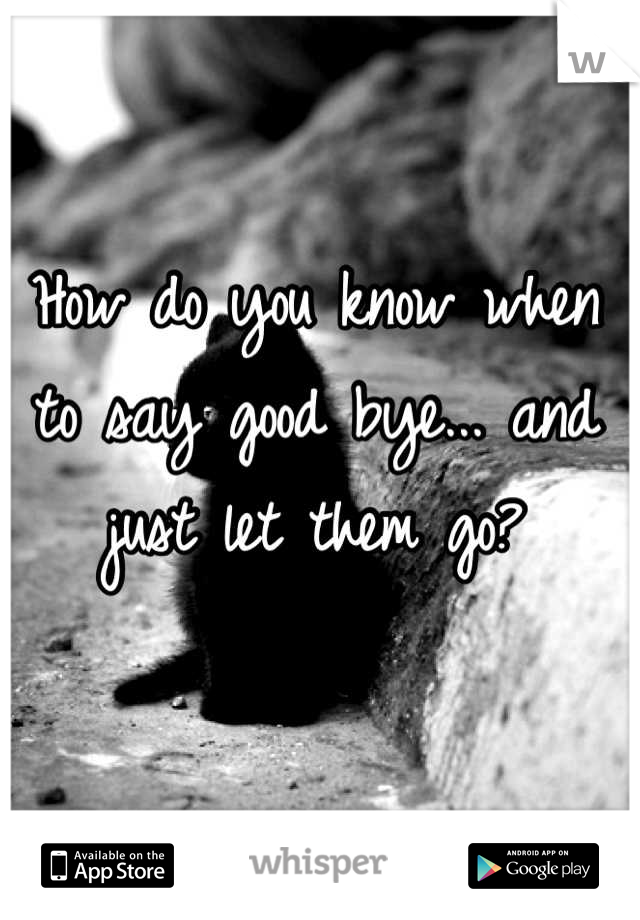 How do you know when to say good bye... and just let them go?