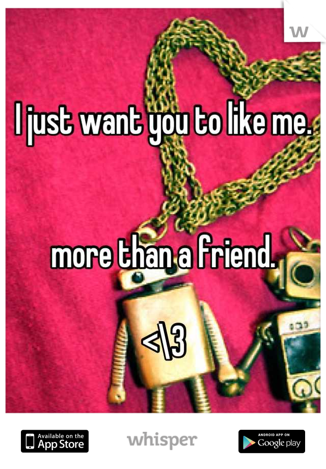 I just want you to like me.    more than a friend.   <\3