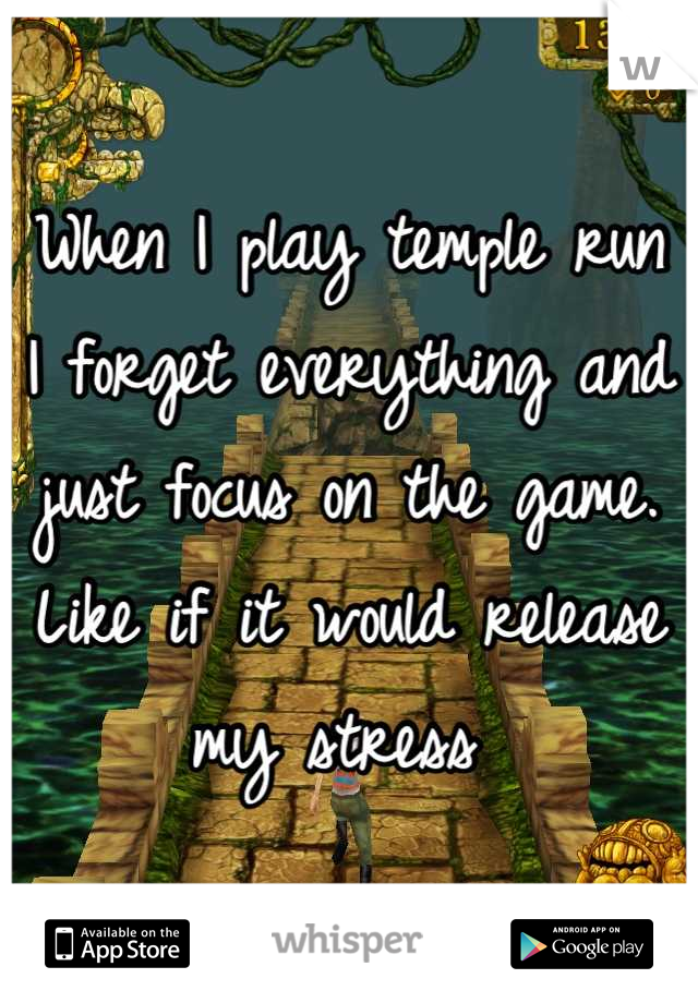 When I play temple run  I forget everything and just focus on the game.  Like if it would release my stress