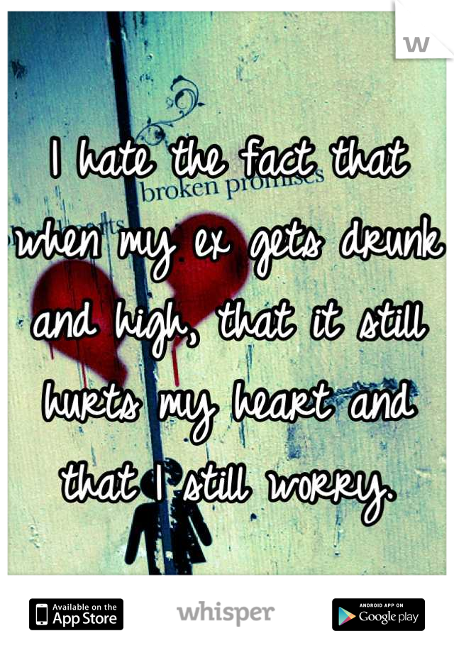I hate the fact that when my ex gets drunk and high, that it still hurts my heart and that I still worry.