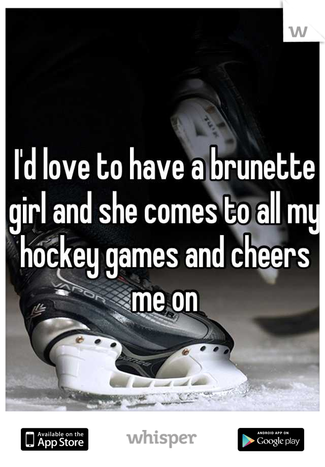 I'd love to have a brunette girl and she comes to all my hockey games and cheers me on