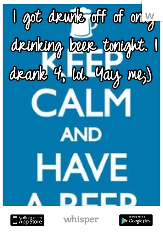 I got drunk off of only drinking beer tonight. I drank 4, lol. Yay me;)