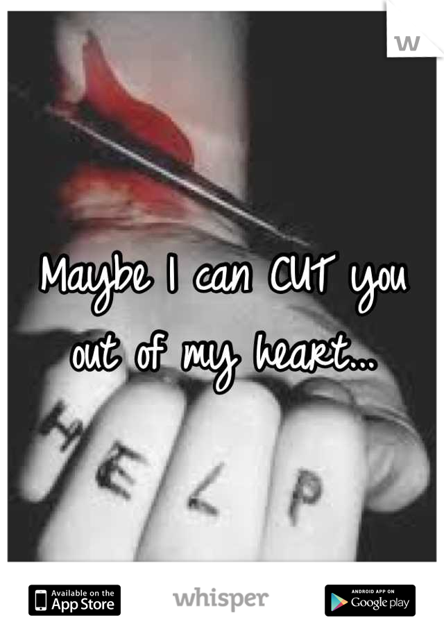 Maybe I can CUT you out of my heart...